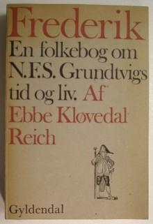 Frederik (en folkebog om N.F.S. Grundtvigs tid og liv) - Ebbe Kløvedal Reich
