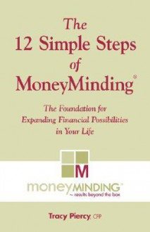 The 12 Simple Steps of Moneyminding: The Foundation for Expanding Possibilities in Your Life - Tracy Piercy
