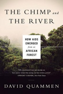 The Chimp and the River: How AIDS Emerged from an African Forest - David Quammen