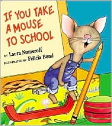 If You Take a Mouse to School - Laura Joffe Numeroff,Felicia Bond