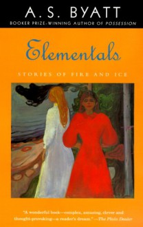 Elementals: Stories of Fire and Ice - A.S. Byatt