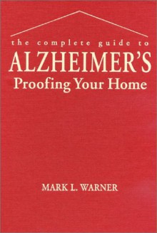 The Complete Guide to Alzheimer's Proofing Your Home - Mark Warner,Ellen Warner,Mark Warner