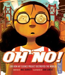Oh No!: Or How My Science Project Destroyed the World - Mac Barnett, Dan Santat