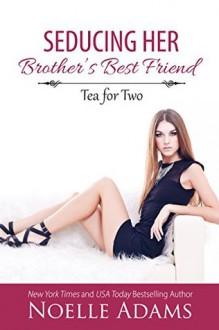 Seducing Her Brother's Best Friend - Noelle Adams