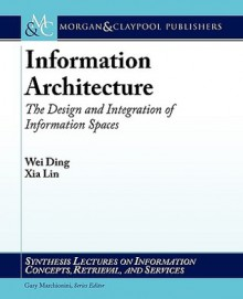 Information Architecture: The Design and Integration of Information Spaces (Synthesis Lectures on Information Concepts, Retrieval, and Services) - Wei Ding, Gary Marchionini, Xia Lin