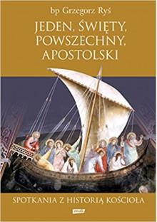 Jeden, Święty, Powszechny, Apostolski. Spotkania z historią Kościoła - Grzegorz Ryś