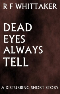 Dead Eyes Always Tell - R F Whittaker
