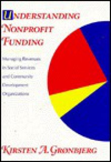Understanding Nonprofit Funding: Managing Revenues in Social Services and Community Development Organizations - Kirsten A. Grnbjerg