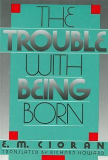The Trouble with Being Born - Emil Cioran