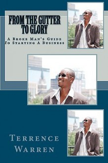 From the Gutter to Glory: A Broke Man's Guide to Starting a Business - Terrence Warren