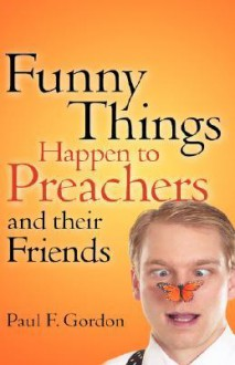 Funny Things Happen to Preachers and Their Friends - Paul F Gordon