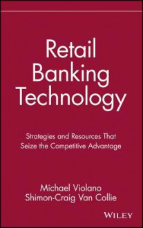 Retail Banking Technology: Strategies and Resources That Seize the Competitive Advantage - Michael Violano, Shimon-Craig Van Collie