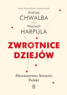 Zwrotnice dziejów. Alternatywne historie Polski - Andrzej Chwalba, Wojciech Harpula