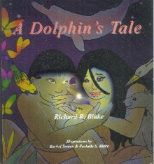 A Dolphin's Tale - Richard R. Blake, Rachelle S. Blake, Rachelle Blake, Rachel Seratte