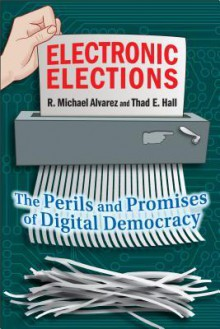 Electronic Elections: The Perils and Promises of Digital Democracy - R. Michael Alvarez, Thad E. Hall