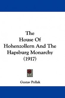 The House of Hohenzollern and the Hapsburg Monarchy (1917) - Gustav Pollak
