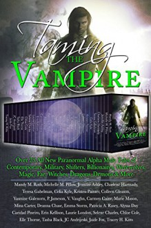 Taming the Vampire: Over 25 All New Paranormal Alpha Male Tales of Contemporary, Military, Shifters, Billionaires, Werewolves, Magic, Fae, Witches, Dragons, Demons & More - Mandy M. Roth, Michelle M. Pillow, Jennifer Ashley, Charlene Hartnady, Teresa Gabelman, Celia Kyle, Kristen Painter, Colleen Gleason, Yasmine Galenorn, P. Jameson, V. Vaughn, Carmen Caine, Marie Mason, Mina Carter, Deanna Chase, Emma Storm, Patricia A. Rasey, Alyssa Day,