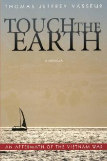 Touch of Earth: An Aftermath of the Vietnam War - Thomas Jeffrey Vasseur
