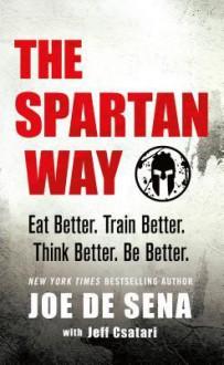 The Spartan Way: Eat Better. Train Better. Think Better. Be Better. - Joe De Sena
