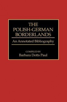 The Polish-German Borderlands: An Annotated Bibliography - Barbara Dotts Paul