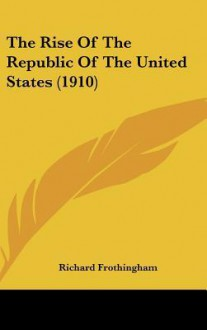 The Rise of the Republic of the United States (1910) - Richard Frothingham