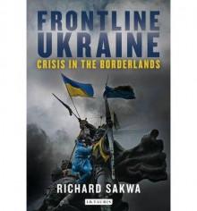 Frontline Ukraine: Crisis in the Borderlands - Richard Sakwa
