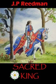 Sacred King: Richard III: Sinner, Sufferer, Scapegoat, Sacrifice - J. P. Reedman