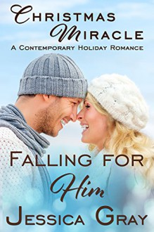 Christmas Miracle - A Contemporary Holiday Romance: Falling for Him - Jessica Gray