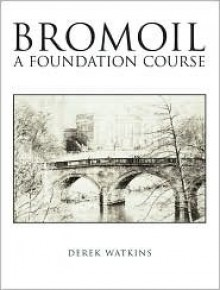 Bromoil: A Foundation Course - Derek Watkins