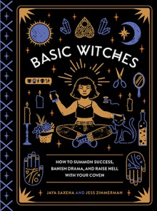 Basic Witches: How to Summon Success, Banish Drama, and Raise Hell with Your Coven - Jess Zimmerman,Jaya Saxena