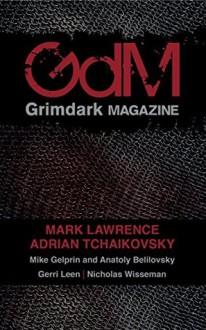 Grimdark Magazine: Issue #1 - Mark Lawrence, Adrian Tchaikovsky, Anatoly Belilovsky, Mike Gelprin, Nicholas Wisseman, Gerri Leen, Adrian Collins