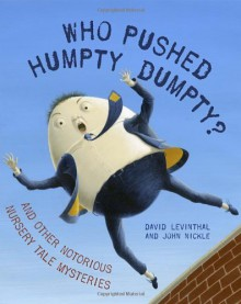 Who Pushed Humpty Dumpty?: And Other Notorious Nursery Tale Mysteries - David Levinthal,John Nickle