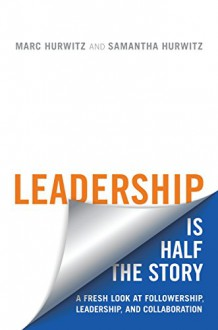 Leadership is Half the Story: A Fresh Look at Followership, Leadership, and Collaboration (Rotman-UTP Publishing - Business and Sustainability) - Marc Hurwitz, Samantha Hurwitz
