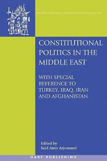 Constitutional Politics in the Middle East: With Special Reference to Turkey, Iraq, Iran and Afghanistan (Onati International Series In Law & Society) - Said Amir Arjomand
