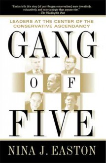 Gang of Five: Leaders at the Center of the Conservative Crusade - Nina Easton