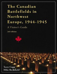 The Canadian Battlefields in Northwest Europe, 1944-1945: A Visitor's Guide, 3rd Edition - Terry Copp, Michael Bechthold