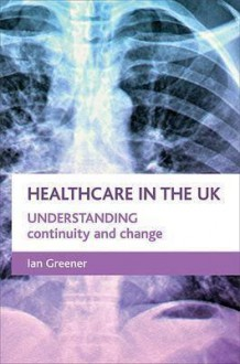 Continuity And Change in the Nhs: Understanding Healthcare in the Uk - Ian Greener