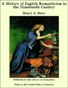 A History of English Romanticism in the Nineteenth Century - Henry Augustin Beers