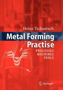 Metal Forming Practise: Processes - Machines - Tools - Heinz Tschätsch