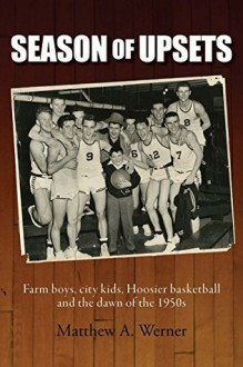 Season of Upsets: Farm boys, city kids, Hoosier basketball and the dawn of the 1950s - Matthew A. Werner