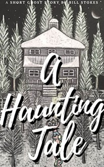 A Haunting Tale: A Short Ghost Story by Bill Stokes - Bill Stokes