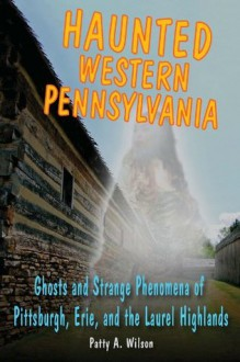 Haunted Western Pennsylvania: Ghosts & Strange Phenomena of Pittsburgh, Erie, and the Laurel Highlands (Haunted Series) - Patty A. Wilson