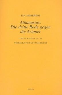 Athanasius: Die Dritte Rede Gegen Die Arianer, Teil 2: Kapitel 26-58 - E. P. Meijering