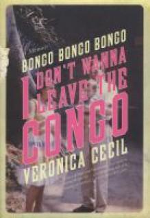 Bongo, Bongo, Bongo, I Don't Wanna Leave the Congo: A Memoir - Veronica Cecil