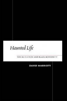 Haunted Life: Visual Culture and Black Modernity - David Marriott