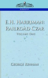 E.H. Harriman: Railroad Czar, Vol. 1 - George Kennan