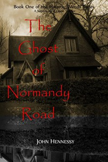 The Ghost of Normandy Road - Haunted Minds Series Book One (A Supernatural Ghost Thriller): Haunted Minds Series Book One - John Hennessy