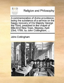 A Commemoration of Divine Providence; Being the Substance of a Sermon on the Happy Recovery of His Majesty George the Third, Preached in the Chapel of Mile-End New-Town, Stepney, April 23rd, 1789, by John Cottingham, ... - John Cottingham