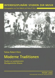 Moderne Traditionen: Studien Zur Postkolonialen Musikgeschichte Ghanas - Tobias Robert Klein