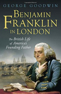 Benjamin Franklin in London: The British Life of America's Founding Father (Lewis Walpole Series in Eighteenth-C) - George Goodwin